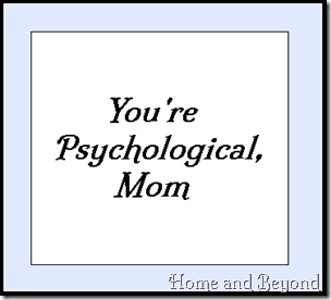 You're Psychological, Mom