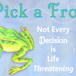 Pick-a-Frog_Not-Every-Decision-is-LifeThreatening.png