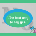 The Best Way to Say Yes is to ...